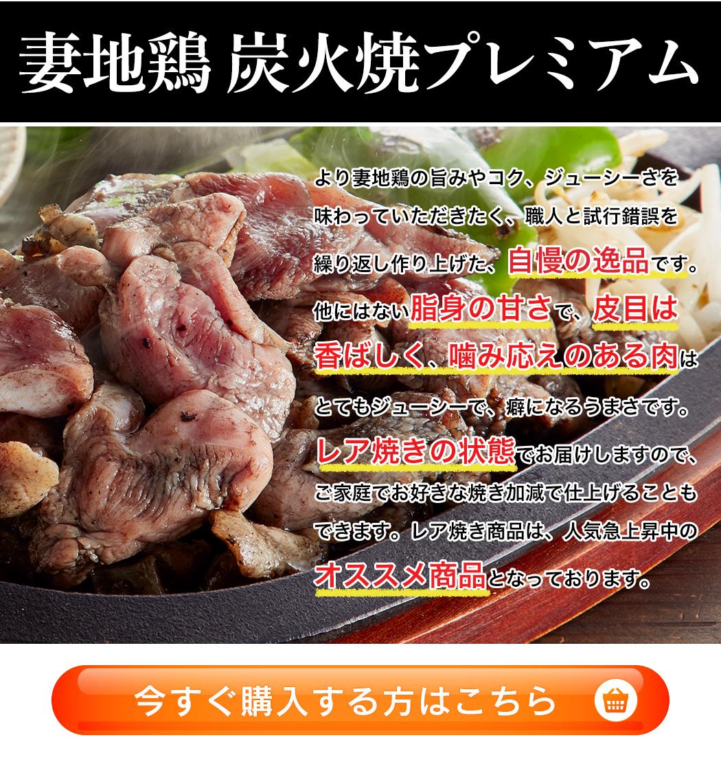 『妻地鶏 炭火焼プレミアム』より妻地鶏の旨みやコク、ジューシーさを味わっていただきたく、職人と試行錯誤を繰り返し作り上げた、自慢の逸品です。他にはない脂身の甘さで、皮目は香ばしく、噛み応えのある肉はとてもジューシーで、癖になるうまさです。レア焼きの状態でお届けしますので、ご家庭でお好きな焼き加減で仕上げることもできます。レア焼き商品は、人気急上昇中のオススメ商品となっております。