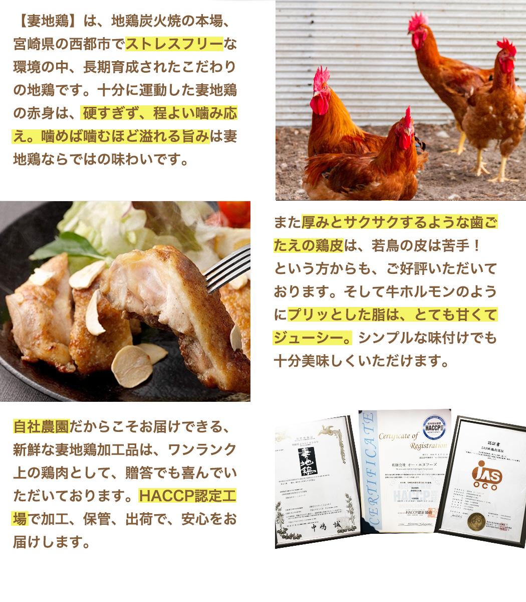 【妻地鶏】は、地鶏炭火焼の本場、宮崎県の西都市でストレスフリーな環境の中、長期育成されたこだわりの地鶏です。十分に運動した妻地鶏の赤身は、硬すぎず、程よい噛み応え。噛めば噛むほど溢れる旨みは妻地鶏ならではの味わいです。